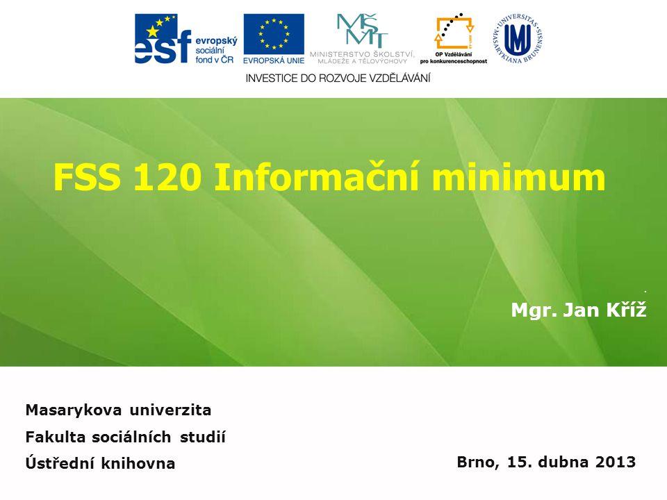 FSS 120 Informační minimum. Mgr. Jan Kříž Brno, 15. dubna 2013 Masarykova univerzita Fakulta sociálních studií Ústřední knihovna