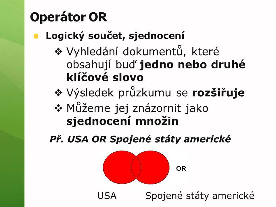 Operátor OR Logický součet, sjednocení  Vyhledání dokumentů, které obsahují buď jedno nebo druhé klíčové slovo  Výsledek průzkumu se rozšiřuje  Můž