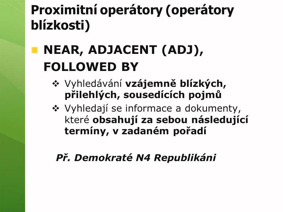 Proximitní operátory (operátory blízkosti) NEAR, ADJACENT (ADJ), FOLLOWED BY  Vyhledávání vzájemně blízkých, přilehlých, sousedících pojmů  Vyhledaj