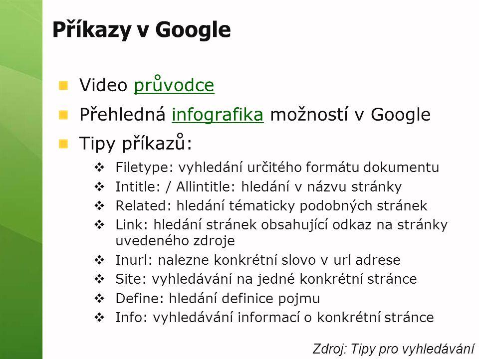 Příkazy v Google Video průvodceprůvodce Přehledná infografika možností v Googleinfografika Tipy příkazů:  Filetype: vyhledání určitého formátu dokumentu  Intitle: / Allintitle: hledání v názvu stránky  Related: hledání tématicky podobných stránek  Link: hledání stránek obsahující odkaz na stránky uvedeného zdroje  Inurl: nalezne konkrétní slovo v url adrese  Site: vyhledávání na jedné konkrétní stránce  Define: hledání definice pojmu  Info: vyhledávání informací o konkrétní stránce Zdroj: Tipy pro vyhledávání