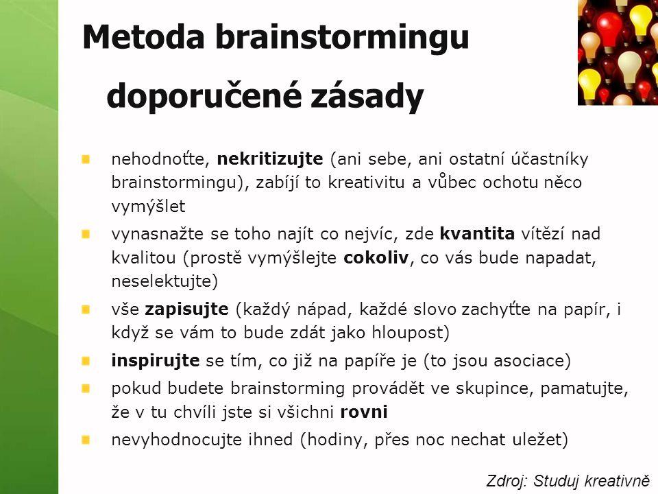 Metoda brainstormingu doporučené zásady nehodnoťte, nekritizujte (ani sebe, ani ostatní účastníky brainstormingu), zabíjí to kreativitu a vůbec ochotu něco vymýšlet vynasnažte se toho najít co nejvíc, zde kvantita vítězí nad kvalitou (prostě vymýšlejte cokoliv, co vás bude napadat, neselektujte) vše zapisujte (každý nápad, každé slovo zachyťte na papír, i když se vám to bude zdát jako hloupost) inspirujte se tím, co již na papíře je (to jsou asociace) pokud budete brainstorming provádět ve skupince, pamatujte, že v tu chvíli jste si všichni rovni nevyhodnocujte ihned (hodiny, přes noc nechat uležet) Zdroj: Studuj kreativně