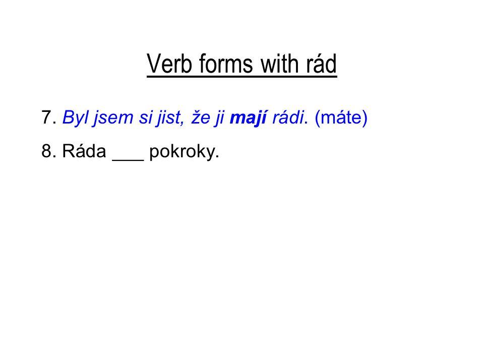 Verb forms with rád 7. Byl jsem si jist, že ji mají rádi. (máte) 8. Ráda ___ pokroky.