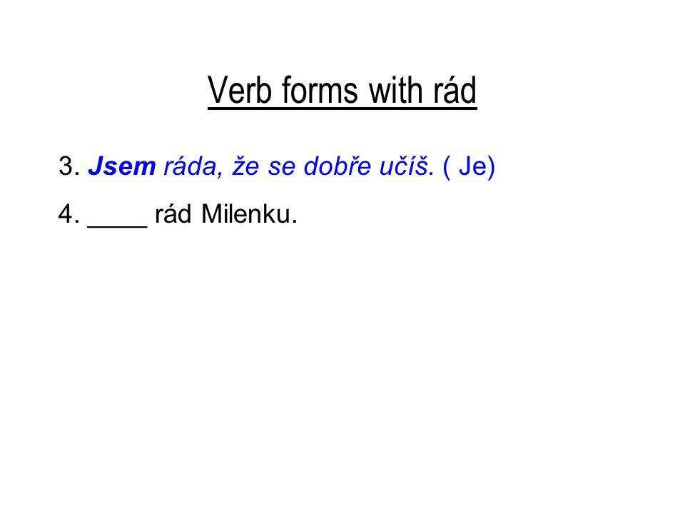 Verb forms with rád 3. Jsem ráda, že se dobře učíš. ( Je) 4. ____ rád Milenku.