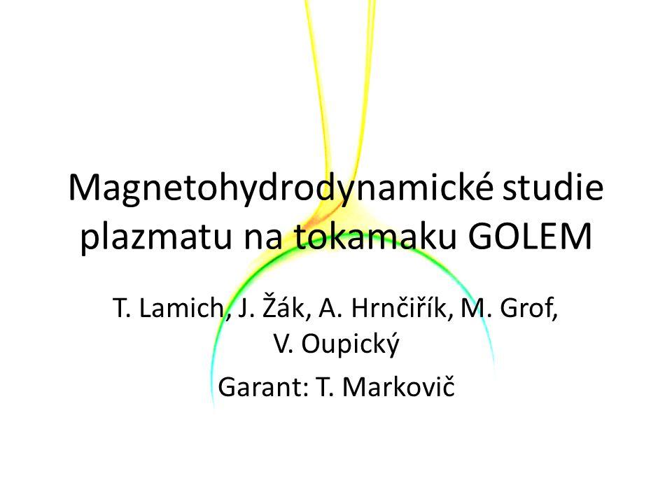 Magnetohydrodynamické studie plazmatu na tokamaku GOLEM T. Lamich, J. Žák, A. Hrnčiřík, M. Grof, V. Oupický Garant: T. Markovič