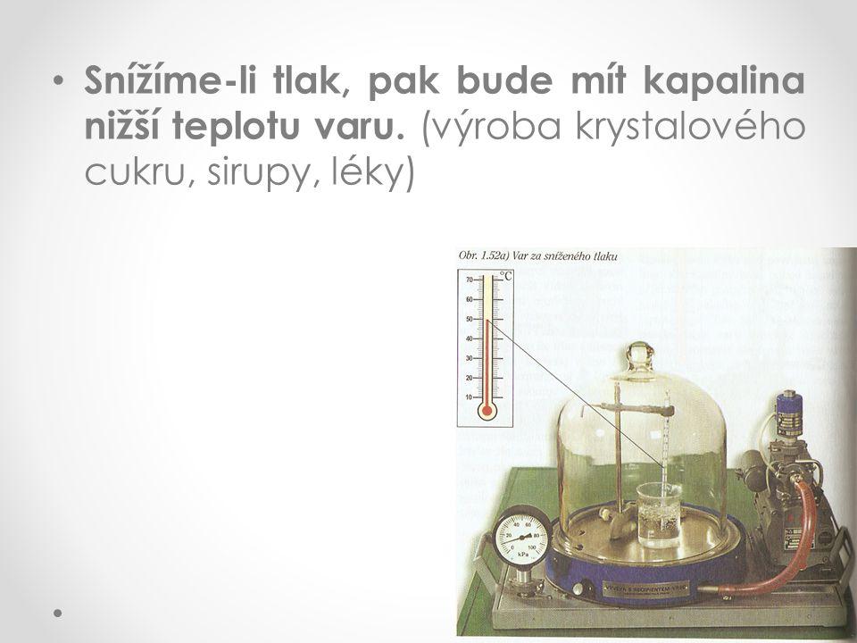 Snížíme-li tlak, pak bude mít kapalina nižší teplotu varu. (výroba krystalového cukru, sirupy, léky)