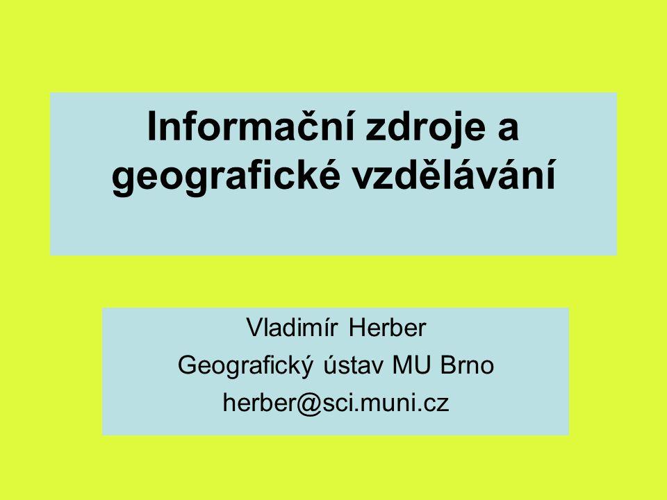 Informační zdroje a geografické vzdělávání Vladimír Herber Geografický ústav MU Brno herber@sci.muni.cz