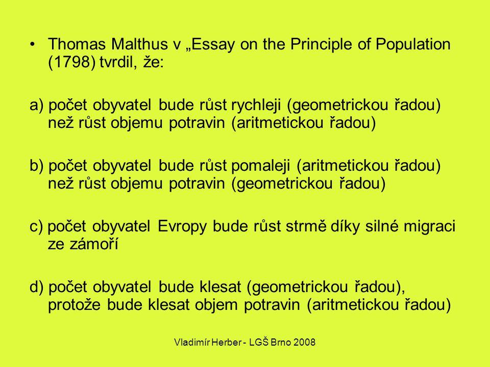 """Vladimír Herber - LGŠ Brno 2008 Thomas Malthus v """"Essay on the Principle of Population (1798) tvrdil, že: a) počet obyvatel bude růst rychleji (geometrickou řadou) než růst objemu potravin (aritmetickou řadou) b) počet obyvatel bude růst pomaleji (aritmetickou řadou) než růst objemu potravin (geometrickou řadou) c) počet obyvatel Evropy bude růst strmě díky silné migraci ze zámoří d) počet obyvatel bude klesat (geometrickou řadou), protože bude klesat objem potravin (aritmetickou řadou)"""