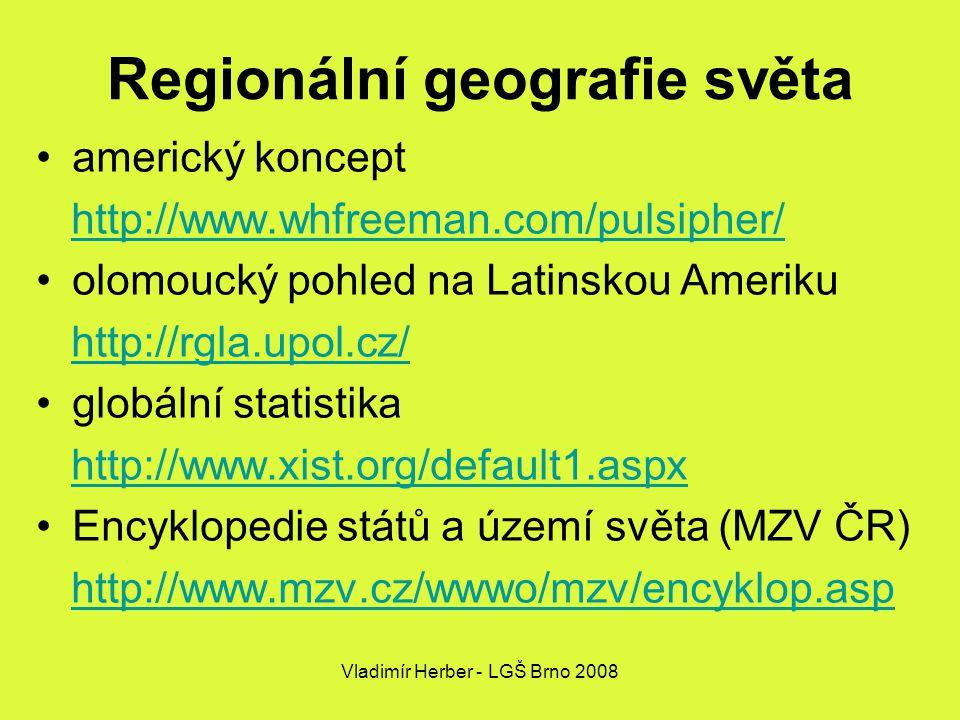 Vladimír Herber - LGŠ Brno 2008 Regionální geografie světa americký koncept http://www.whfreeman.com/pulsipher/ olomoucký pohled na Latinskou Ameriku http://rgla.upol.cz/ globální statistika http://www.xist.org/default1.aspx Encyklopedie států a území světa (MZV ČR) http://www.mzv.cz/wwwo/mzv/encyklop.asp