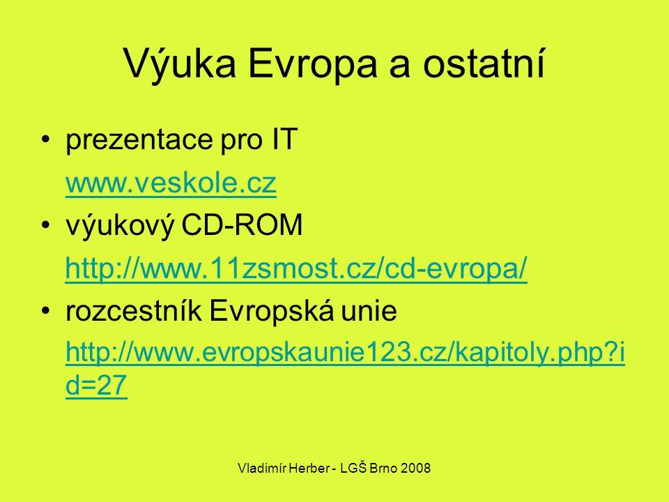Vladimír Herber - LGŠ Brno 2008 Výuka Evropa a ostatní prezentace pro IT www.veskole.cz výukový CD-ROM http://www.11zsmost.cz/cd-evropa/ rozcestník Evropská unie http://www.evropskaunie123.cz/kapitoly.php i d=27