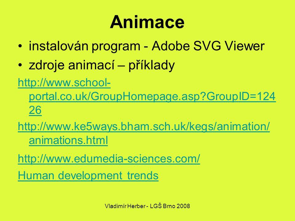 Vladimír Herber - LGŠ Brno 2008 Animace instalován program - Adobe SVG Viewer zdroje animací – příklady http://www.school- portal.co.uk/GroupHomepage.asp GroupID=124 26 http://www.ke5ways.bham.sch.uk/kegs/animation/ animations.html http://www.edumedia-sciences.com/ Human development trends