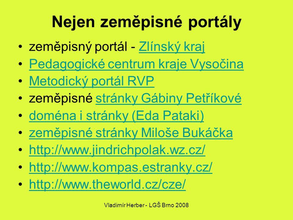 Vladimír Herber - LGŠ Brno 2008 Nejen zeměpisné portály zeměpisný portál - Zlínský krajZlínský kraj Pedagogické centrum kraje Vysočina Metodický portál RVP zeměpisné stránky Gábiny Petříkovéstránky Gábiny Petříkové doména i stránky (Eda Pataki) zeměpisné stránky Miloše Bukáčka http://www.jindrichpolak.wz.cz/ http://www.kompas.estranky.cz/ http://www.theworld.cz/cze/