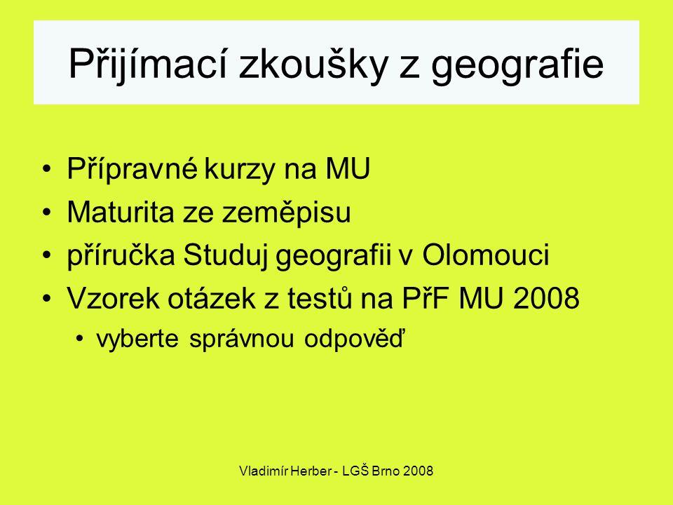 Vladimír Herber - LGŠ Brno 2008 Přijímací zkoušky z geografie Přípravné kurzy na MU Maturita ze zeměpisu příručka Studuj geografii v Olomouci Vzorek otázek z testů na PřF MU 2008 vyberte správnou odpověď