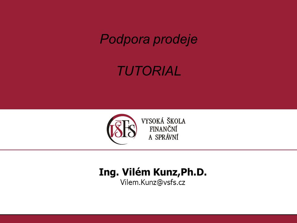 1.1. Podpora prodeje TUTORIAL Ing. Vilém Kunz,Ph.D. Vilem.Kunz@vsfs.cz