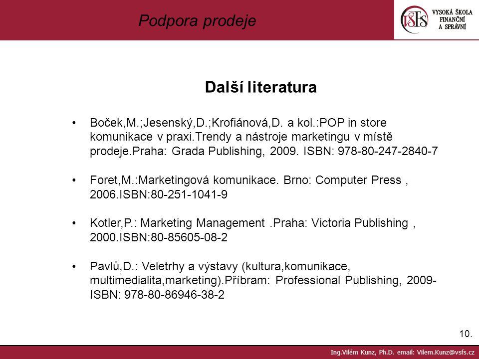 10. Ing.Vilém Kunz, Ph.D. email: Vilem.Kunz@vsfs.cz Podpora prodeje Další literatura Boček,M.;Jesenský,D.;Krofiánová,D. a kol.:POP in store komunikace