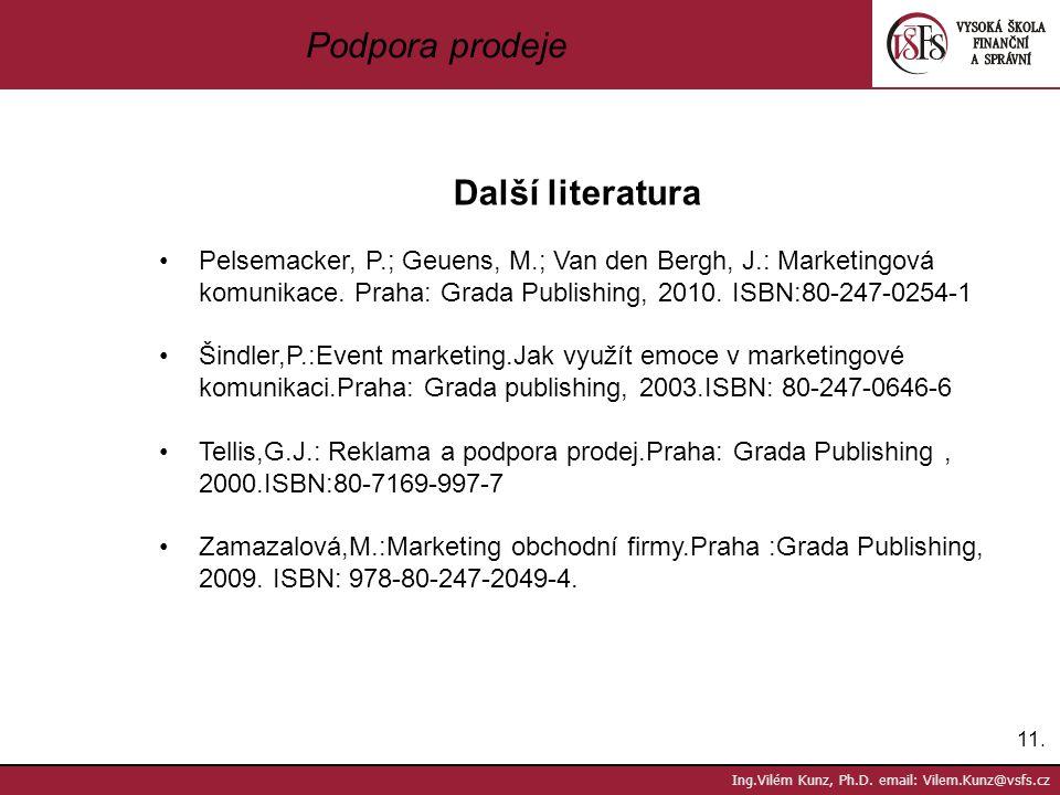 11. Ing.Vilém Kunz, Ph.D. email: Vilem.Kunz@vsfs.cz Podpora prodeje Další literatura Pelsemacker, P.; Geuens, M.; Van den Bergh, J.: Marketingová komu