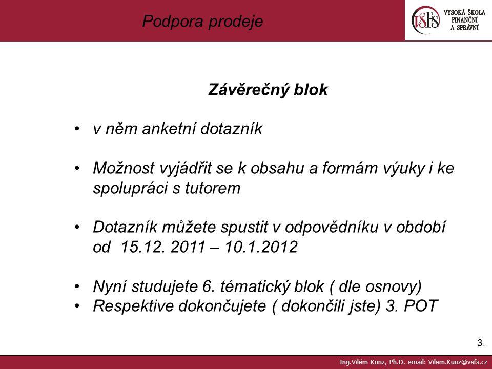 3.3. Ing.Vilém Kunz, Ph.D. email: Vilem.Kunz@vsfs.cz Podpora prodeje Závěrečný blok v něm anketní dotazník Možnost vyjádřit se k obsahu a formám výuky