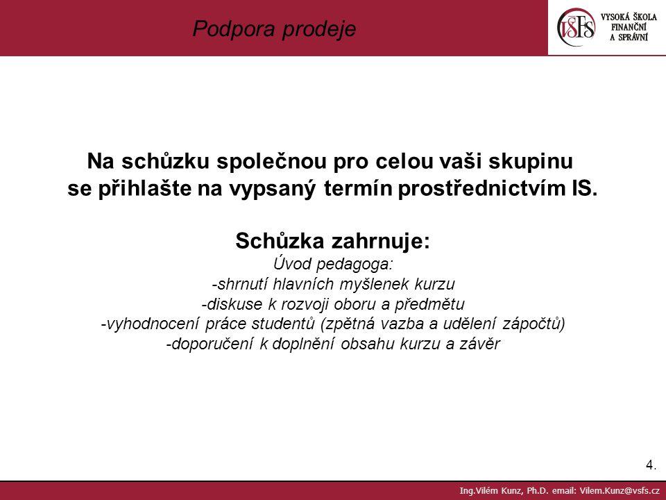 4.4. Ing.Vilém Kunz, Ph.D. email: Vilem.Kunz@vsfs.cz Podpora prodeje Na schůzku společnou pro celou vaši skupinu se přihlašte na vypsaný termín prostř