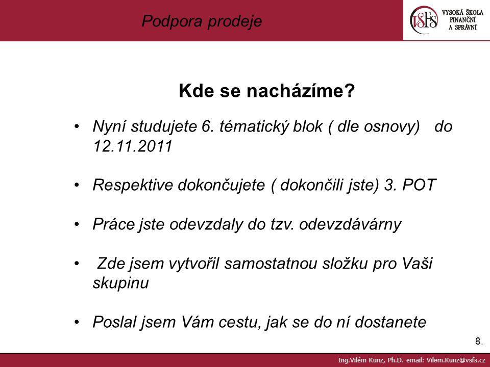 8.8. Ing.Vilém Kunz, Ph.D. email: Vilem.Kunz@vsfs.cz Podpora prodeje Kde se nacházíme? Nyní studujete 6. tématický blok ( dle osnovy) do 12.11.2011 Re