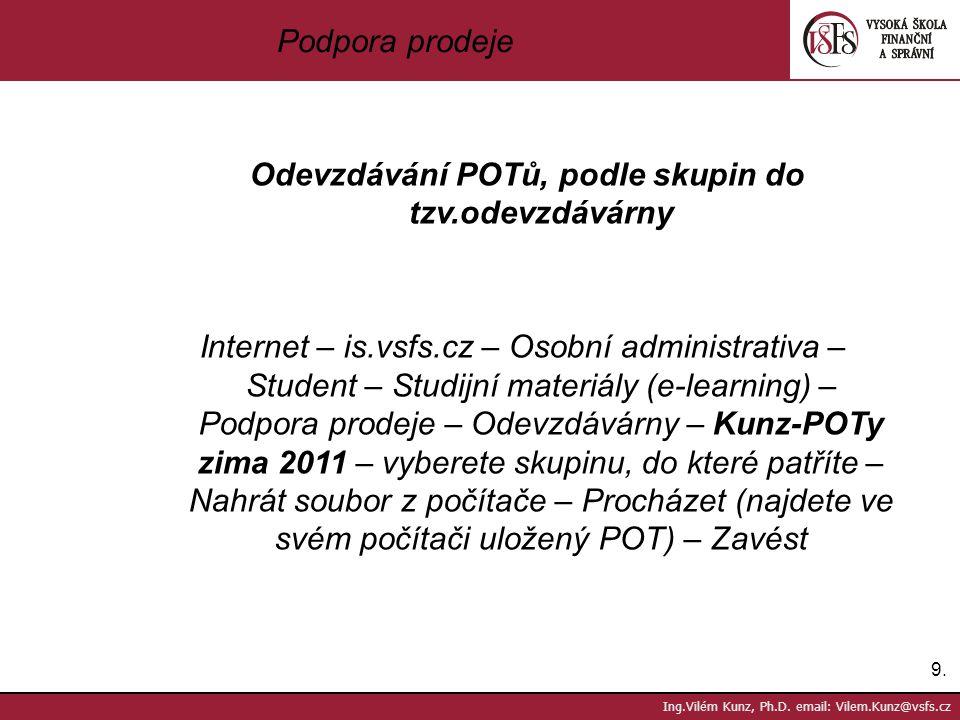 9.9. Ing.Vilém Kunz, Ph.D. email: Vilem.Kunz@vsfs.cz Podpora prodeje Odevzdávání POTů, podle skupin do tzv.odevzdávárny Internet – is.vsfs.cz – Osobní