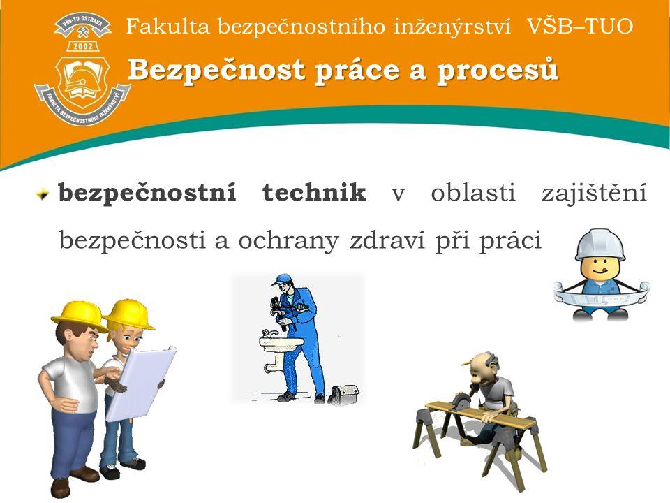 Fakulta bezpečnostního inženýrství VŠB–TUO Bezpečnost práce a procesů bezpečnostní technik v oblasti zajištění bezpečnosti a ochrany zdraví při práci