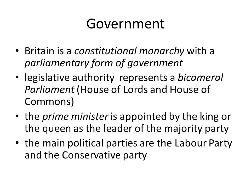 Government Britain is a constitutional monarchy with a parliamentary form of government legislative authority represents a bicameral Parliament (House of Lords and House of Commons) the prime minister is appointed by the king or the queen as the leader of the majority party the main political parties are the Labour Party and the Conservative party