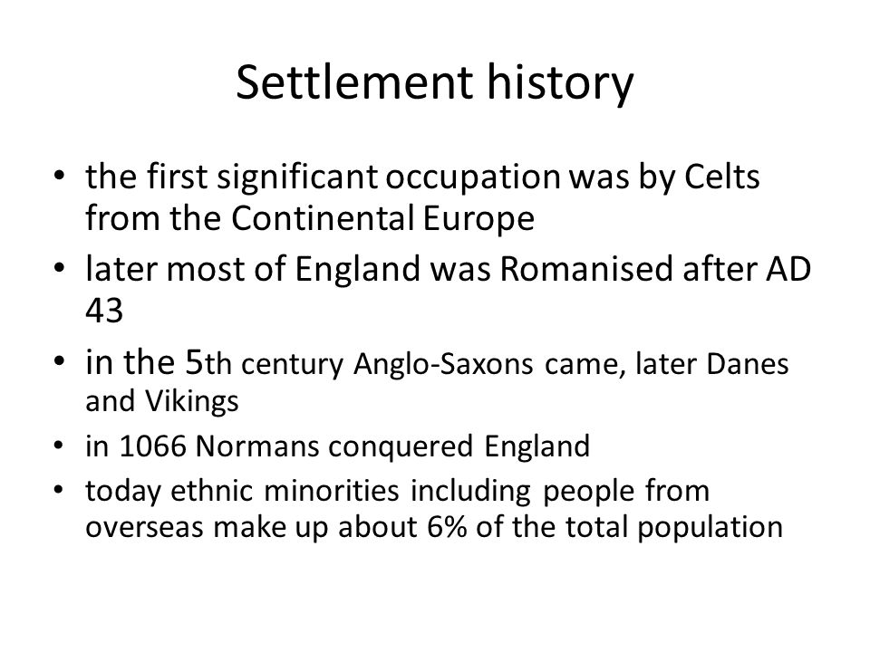 Settlement history the first significant occupation was by Celts from the Continental Europe later most of England was Romanised after AD 43 in the 5