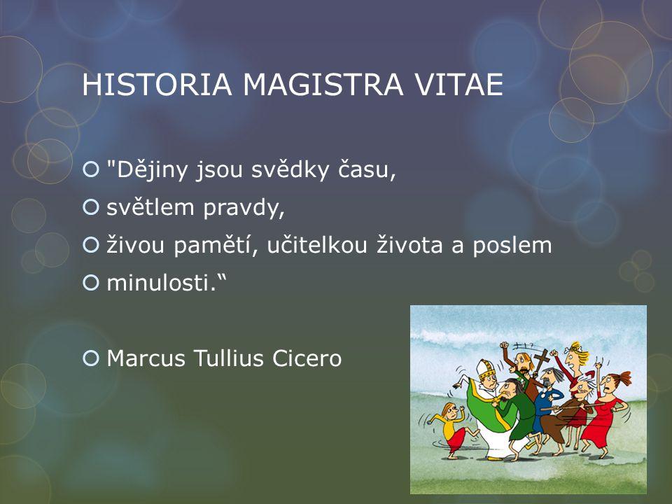 HISTORIA MAGISTRA VITAE  Dějiny jsou svědky času,  světlem pravdy,  živou pamětí, učitelkou života a poslem  minulosti.  Marcus Tullius Cicero