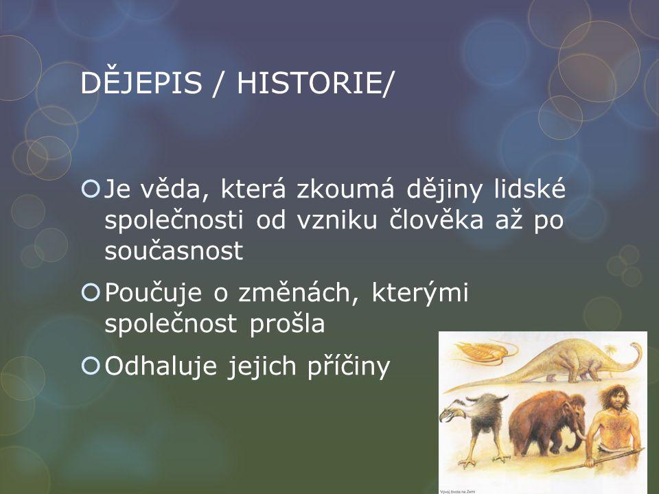 DĚJEPIS / HISTORIE/  Je věda, která zkoumá dějiny lidské společnosti od vzniku člověka až po současnost  Poučuje o změnách, kterými společnost prošl