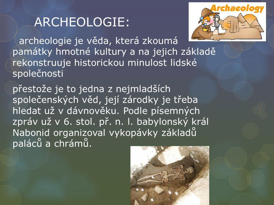 ARCHEOLOGIE: archeologie je věda, která zkoumá památky hmotné kultury a na jejich základě rekonstruuje historickou minulost lidské společnosti přestože je to jedna z nejmladších společenských věd, její zárodky je třeba hledat už v dávnověku.