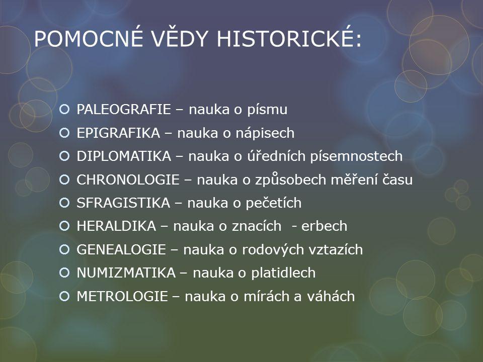 POMOCNÉ VĚDY HISTORICKÉ:  PALEOGRAFIE – nauka o písmu  EPIGRAFIKA – nauka o nápisech  DIPLOMATIKA – nauka o úředních písemnostech  CHRONOLOGIE – nauka o způsobech měření času  SFRAGISTIKA – nauka o pečetích  HERALDIKA – nauka o znacích - erbech  GENEALOGIE – nauka o rodových vztazích  NUMIZMATIKA – nauka o platidlech  METROLOGIE – nauka o mírách a váhách