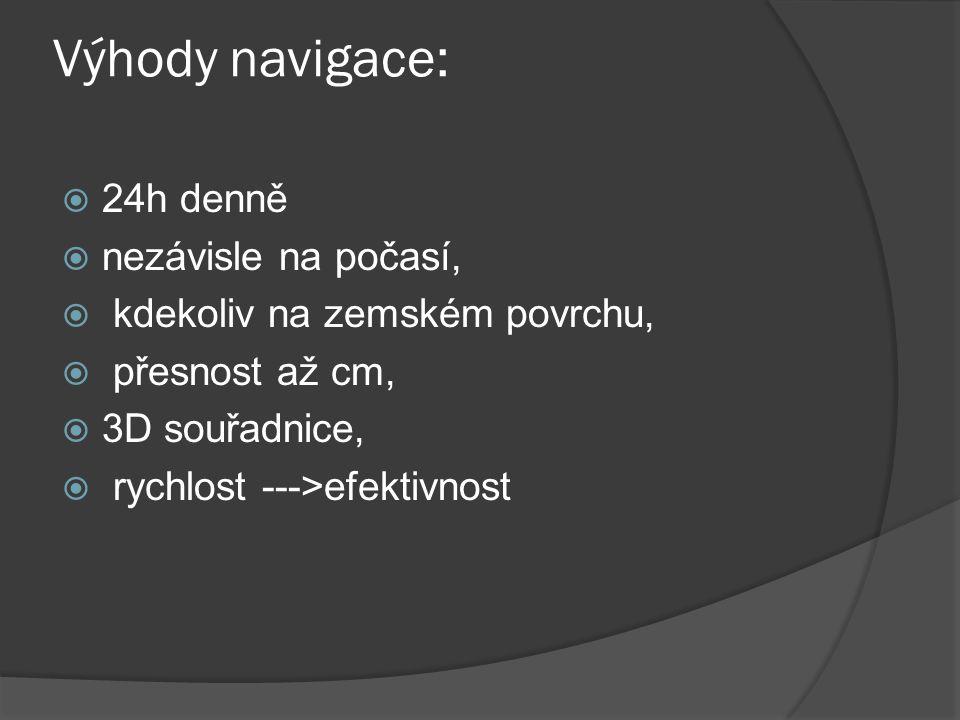Výhody navigace:  24h denně  nezávisle na počasí,  kdekoliv na zemském povrchu,  přesnost až cm,  3D souřadnice,  rychlost --->efektivnost