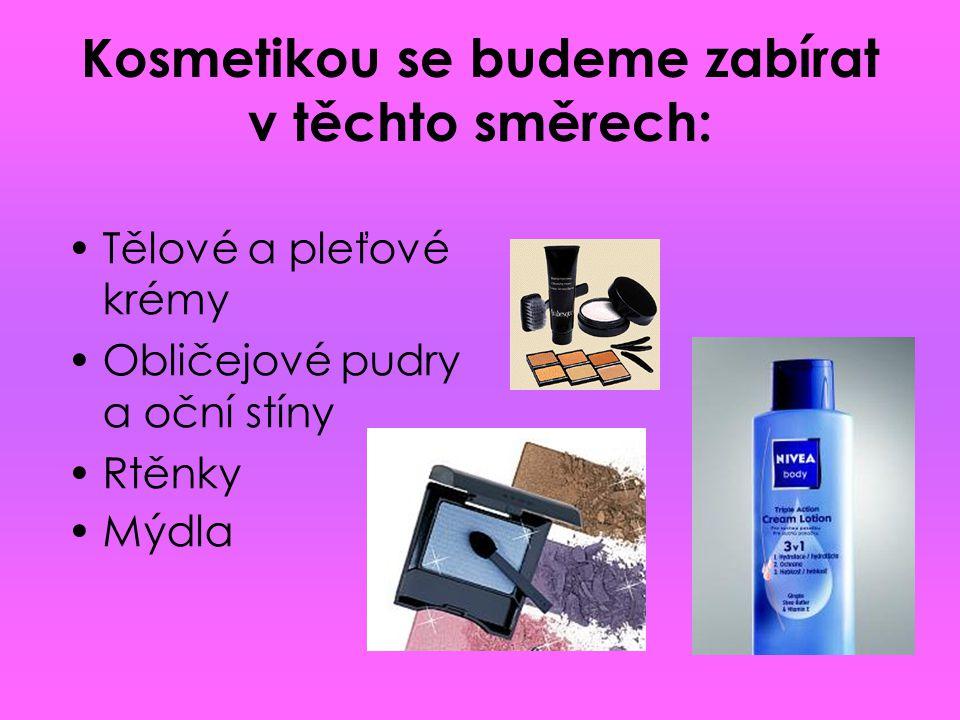 Kosmetikou se budeme zabírat v těchto směrech: Tělové a pleťové krémy Obličejové pudry a oční stíny Rtěnky Mýdla