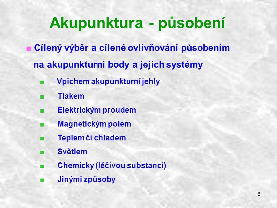 6 Akupunktura - působení ■ Cílený výběr a cílené ovlivňování působením na akupunkturní body a jejich systémy ■ Vpichem akupunkturní jehly ■ Tlakem ■ E