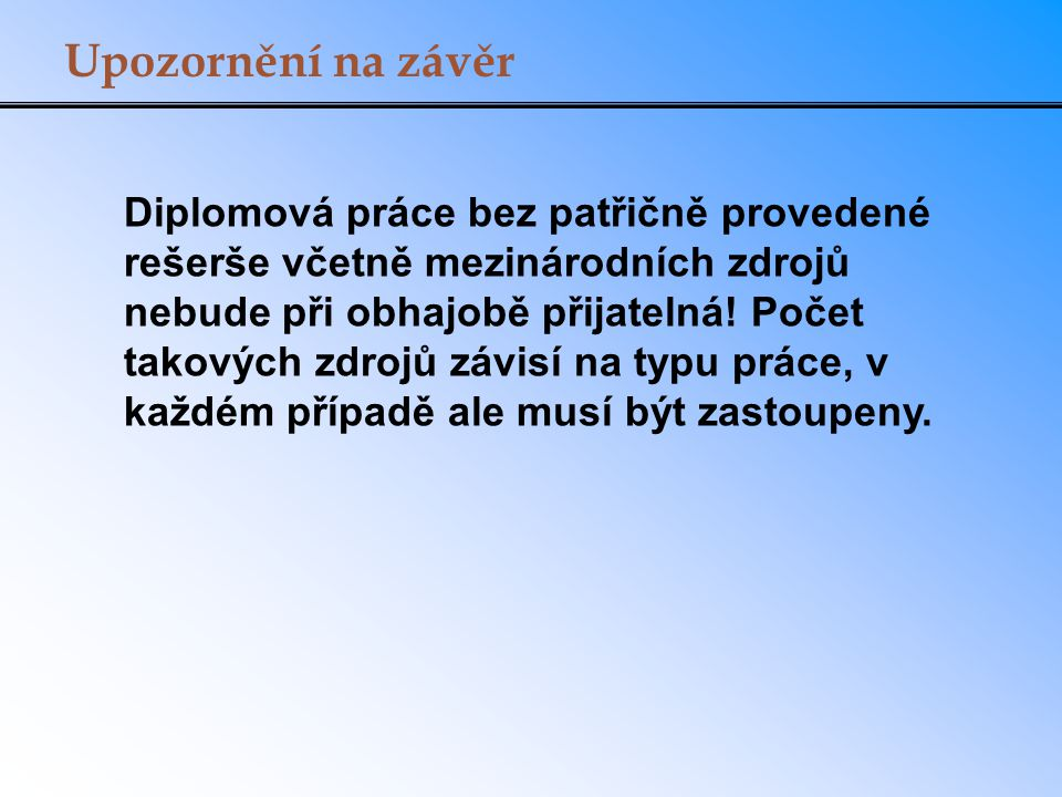 Upozornění na závěr Diplomová práce bez patřičně provedené rešerše včetně mezinárodních zdrojů nebude při obhajobě přijatelná.