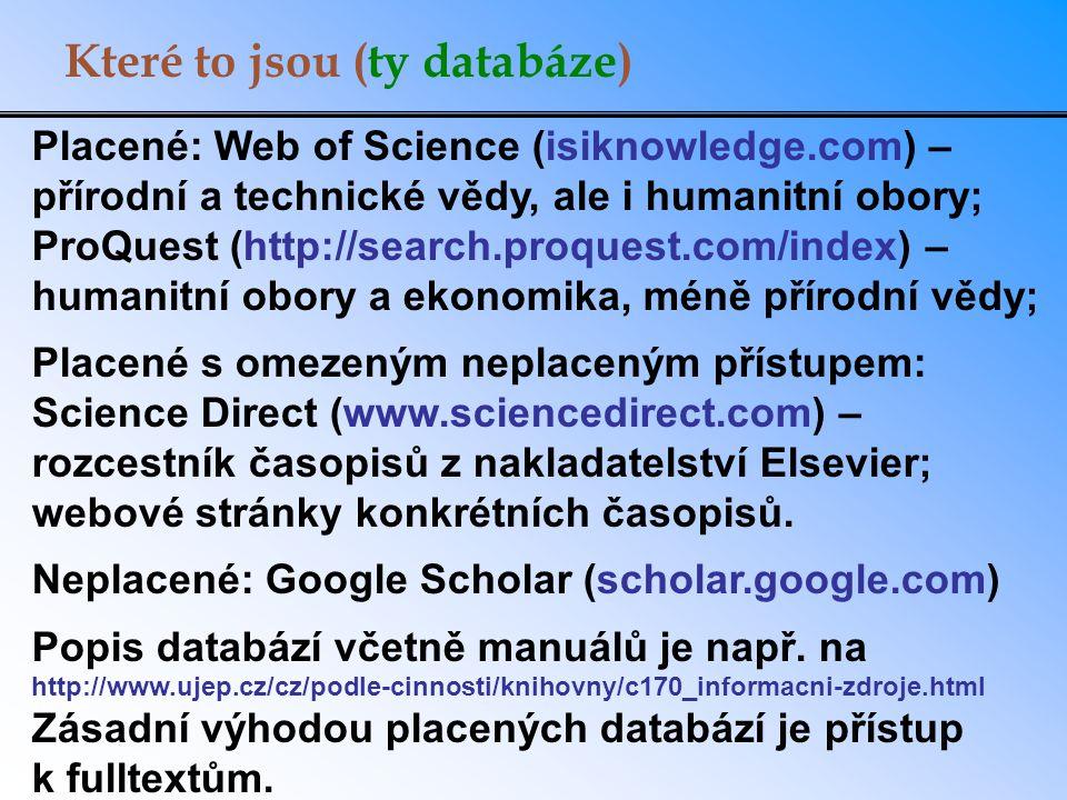 Které to jsou (ty databáze) Placené: Web of Science (isiknowledge.com) – přírodní a technické vědy, ale i humanitní obory; ProQuest (http://search.proquest.com/index) – humanitní obory a ekonomika, méně přírodní vědy; Placené s omezeným neplaceným přístupem: Science Direct (www.sciencedirect.com) – rozcestník časopisů z nakladatelství Elsevier; webové stránky konkrétních časopisů.