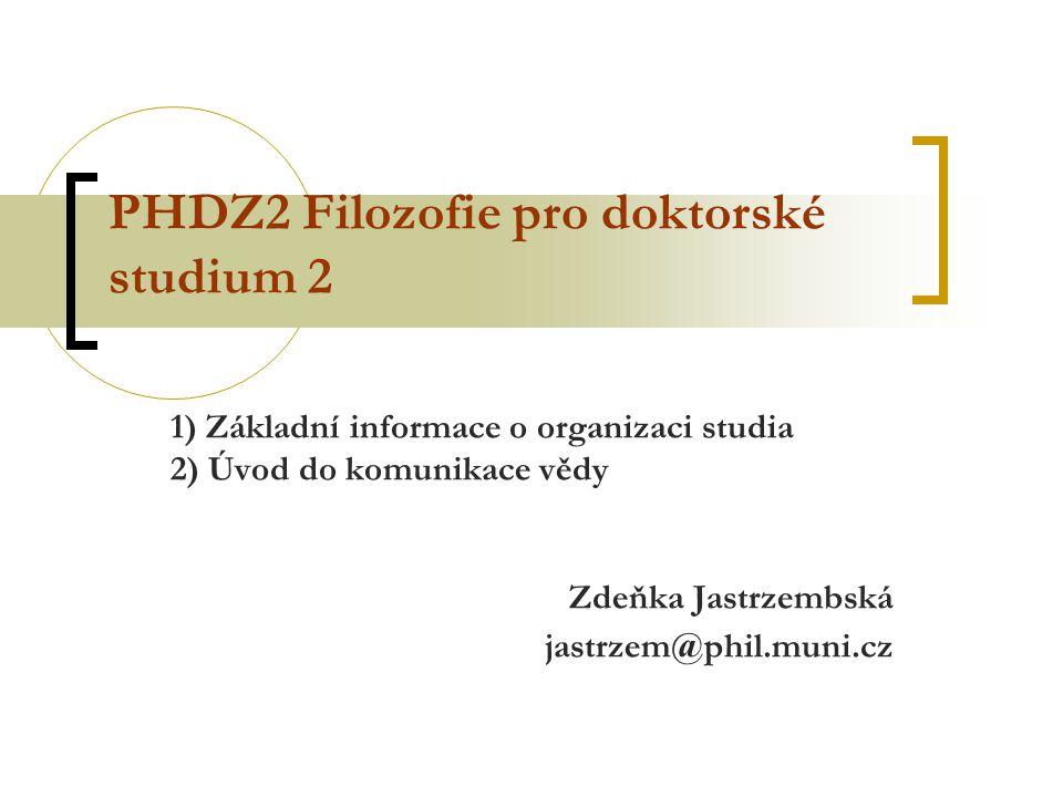 PHDZ2 Filozofie pro doktorské studium 2 1) Základní informace o organizaci studia 2) Úvod do komunikace vědy Zdeňka Jastrzembská jastrzem@phil.muni.cz