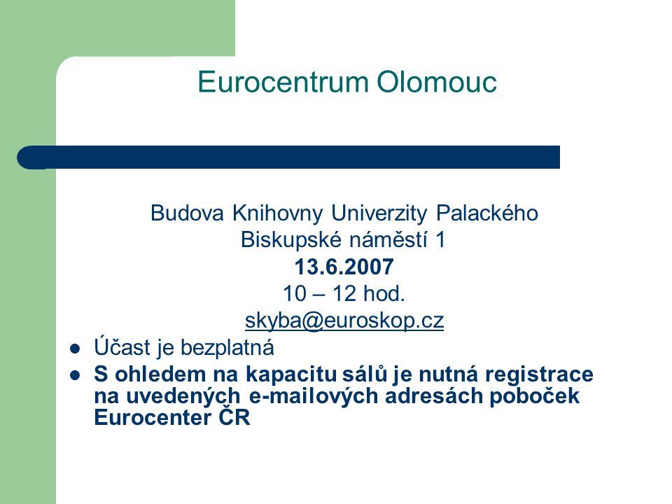 Eurocentrum Olomouc Budova Knihovny Univerzity Palackého Biskupské náměstí 1 13.6.2007 10 – 12 hod.