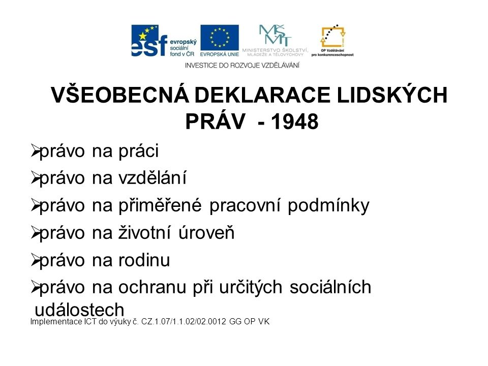 VŠEOBECNÁ DEKLARACE LIDSKÝCH PRÁV - 1948  právo na práci  právo na vzdělání  právo na přiměřené pracovní podmínky  právo na životní úroveň  právo na rodinu  právo na ochranu při určitých sociálních událostech Implementace ICT do výuky č.