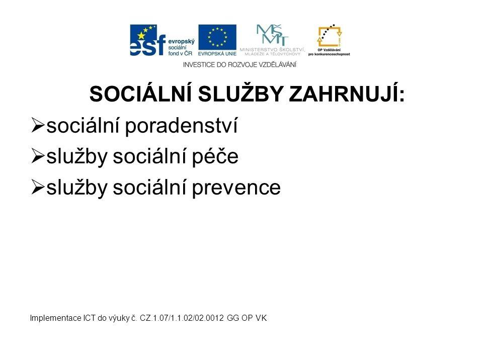 SOCIÁLNÍ SLUŽBY ZAHRNUJÍ:  sociální poradenství  služby sociální péče  služby sociální prevence Implementace ICT do výuky č. CZ.1.07/1.1.02/02.0012
