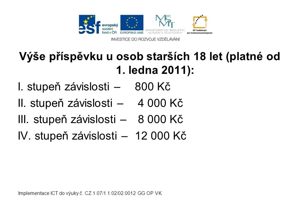 Výše příspěvku u osob starších 18 let (platné od 1. ledna 2011): I. stupeň závislosti – 800 Kč II. stupeň závislosti – 4 000 Kč III. stupeň závislosti