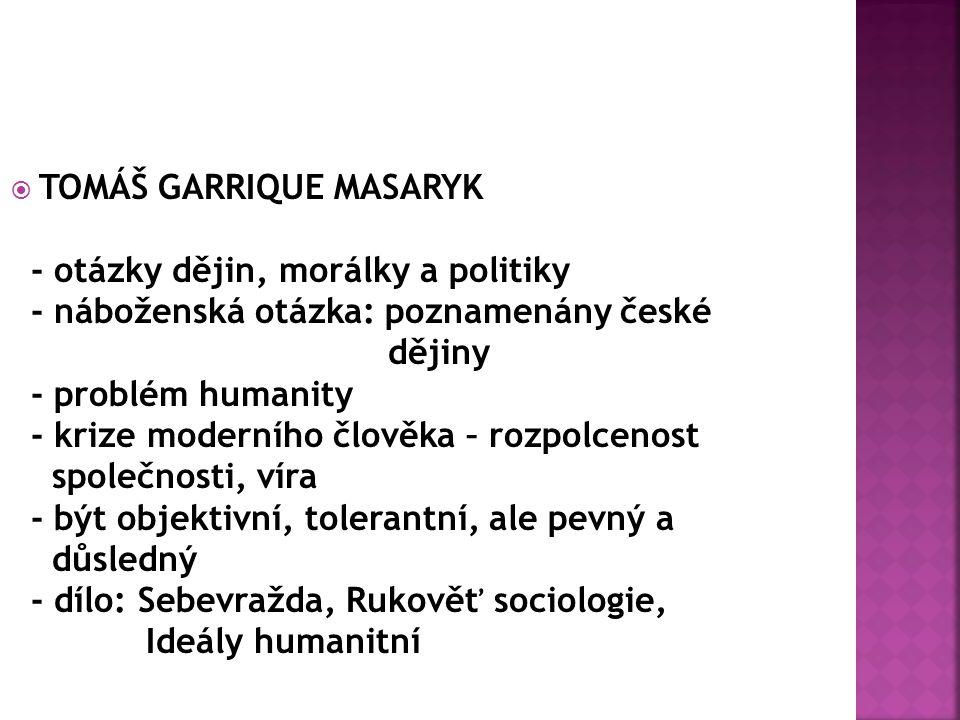  TOMÁŠ GARRIQUE MASARYK - otázky dějin, morálky a politiky - náboženská otázka: poznamenány české dějiny - problém humanity - krize moderního člověka – rozpolcenost společnosti, víra - být objektivní, tolerantní, ale pevný a důsledný - dílo: Sebevražda, Rukověť sociologie, Ideály humanitní