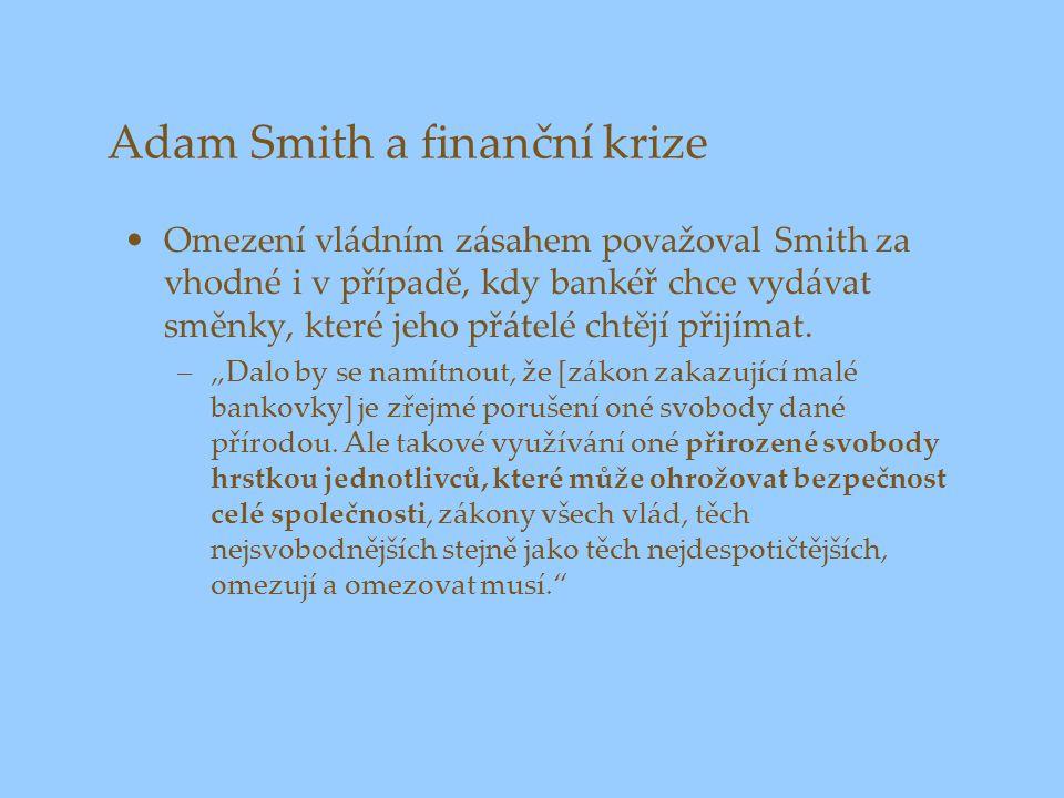 Adam Smith a finanční krize Omezení vládním zásahem považoval Smith za vhodné i v případě, kdy bankéř chce vydávat směnky, které jeho přátelé chtějí p