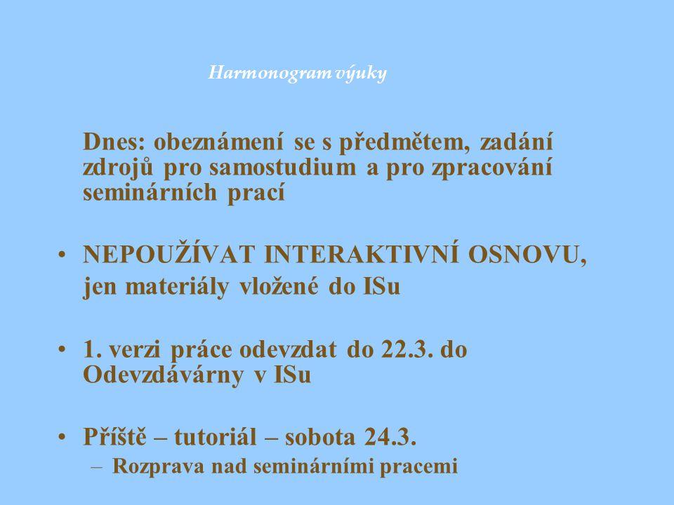 Harmonogram výuky Dnes: obeznámení se s předmětem, zadání zdrojů pro samostudium a pro zpracování seminárních prací NEPOUŽÍVAT INTERAKTIVNÍ OSNOVU, je