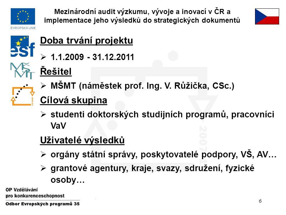 6 Doba trvání projektu  1.1.2009 - 31.12.2011 Řešitel  MŠMT (náměstek prof. Ing. V. Růžička, CSc.) Cílová skupina  studenti doktorských studijních