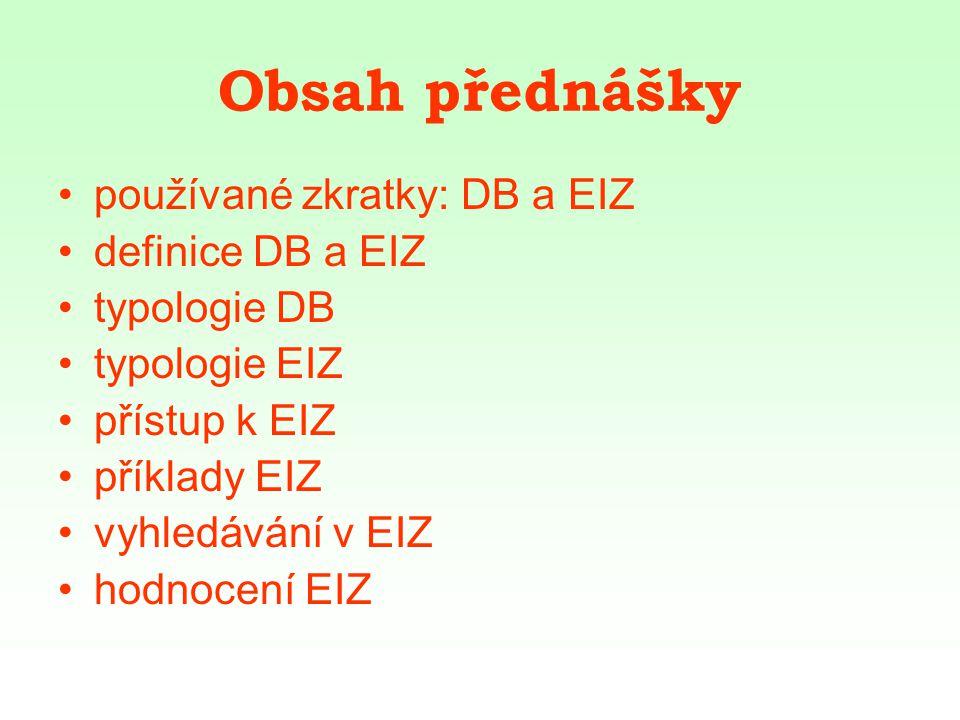 Obsah přednášky používané zkratky: DB a EIZ definice DB a EIZ typologie DB typologie EIZ přístup k EIZ příklady EIZ vyhledávání v EIZ hodnocení EIZ