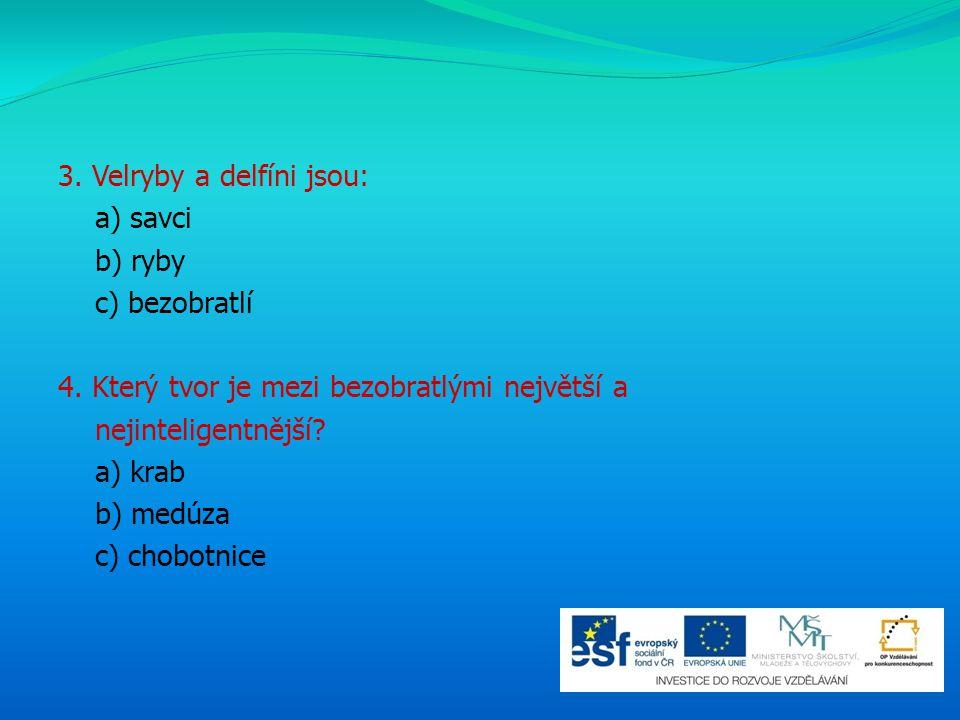 3. Velryby a delfíni jsou: a) savci b) ryby c) bezobratlí 4. Který tvor je mezi bezobratlými největší a nejinteligentnější? a) krab b) medúza c) chobo