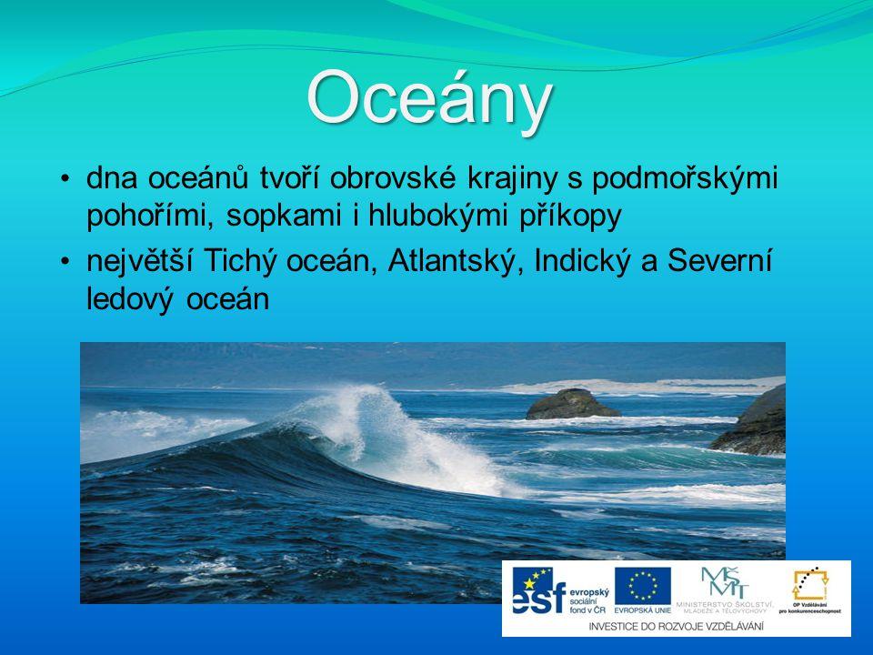 Oceány dna oceánů tvoří obrovské krajiny s podmořskými pohořími, sopkami i hlubokými příkopy největší Tichý oceán, Atlantský, Indický a Severní ledový