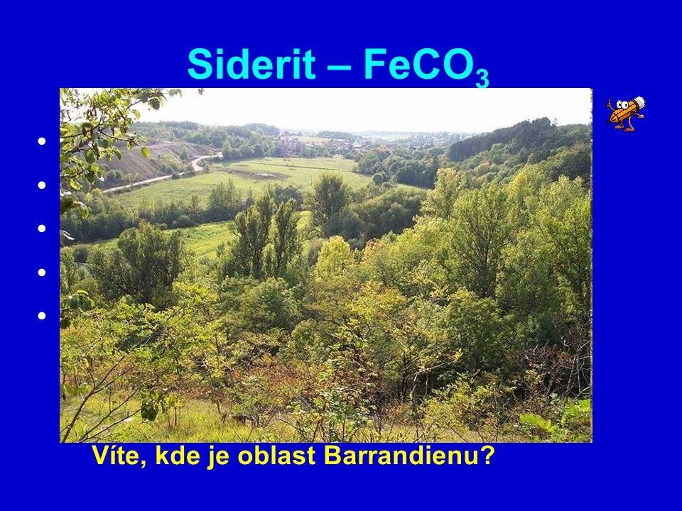 Siderit – FeCO 3 soustava: klencová tvrdost: 4 štěpnost: velmi dobrá vryp: bílý, žlutavý výskyt: - v ČR: Příbram, Barrandien - ve světě: Slovensko, Rakousko… Víte, kde je oblast Barrandienu?