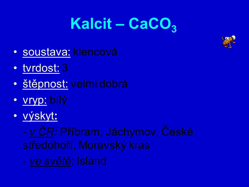 Kalcit – CaCO 3 soustava: klencová tvrdost: 3 štěpnost: velmi dobrá vryp: bílý výskyt: - v ČR: Příbram, Jáchymov, České středohoří, Moravský kras - ve