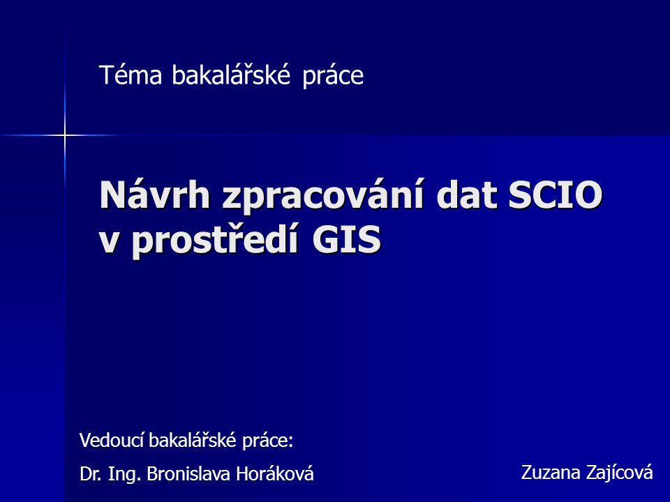 Návrh zpracování dat SCIO v prostředí GIS Zuzana Zajícová Vedoucí bakalářské práce: Dr.